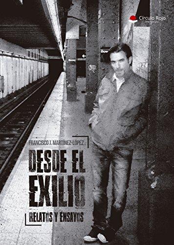Desde el exilio: Relatos y ensayos por Francisco J. Martínez-López