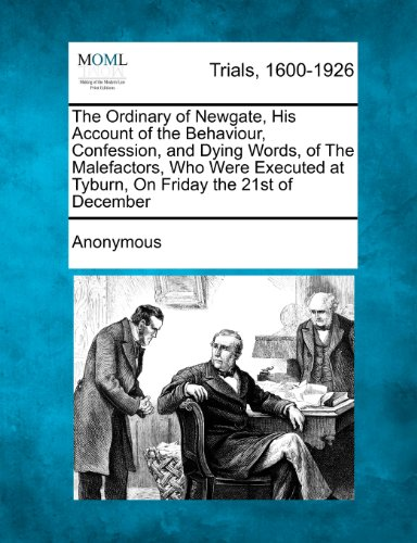 The Ordinary of Newgate, His Account of the Behaviour, Confession, and Dying Words, of The Malefactors, Who Were Executed at Tyburn, On Friday the 21st of December