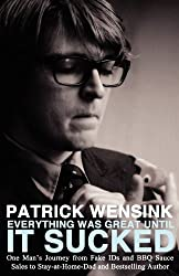 Everything Was Great Until It Sucked: One Man's Journey from Fake IDs and BBQ Sauce Sales to Stay-at-Home-Dad and Bestselling Author by Patrick Wensink (2012-10-21)