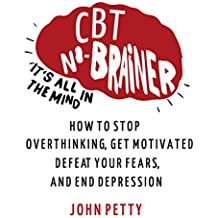 Cognitive Behavioral Therapy: CBT No Brainer It's All In The Mind: How to Stop Overthinking, Get Motivated, Defeat Your Fears, & End Depression (English Edition)