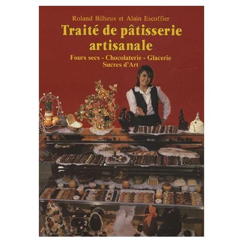 Traité de pâtisserie artisanale : Fours secs, Chocolaterie, Glacerie, Sucres d'Art