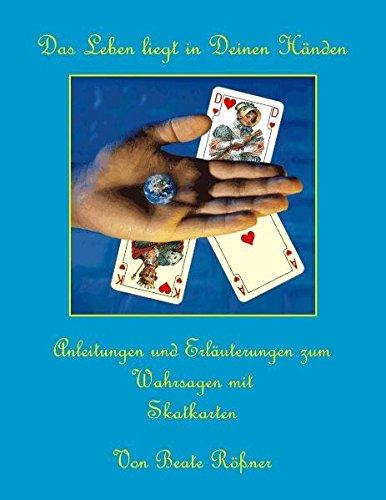Das Leben liegt in Deinen Händen: Anleitungen und Erläuterungen zum Wahrsagen mit Skatkarten