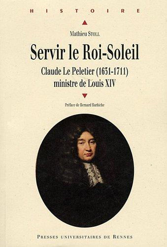 Servir le Roi-Soleil : Claude Le Peletier (1631-1711) ministre de louis XIV
