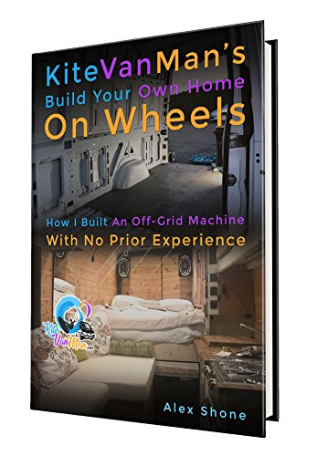 KiteVanMan's Build Your Own Home On Wheels: How I Built An Off-Grid Machine With No Prior Experience (English Edition)