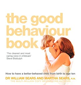The Good Behaviour Book: How to have a better-behaved child from birth to age ten by [Sears, William, Sears, Martha]