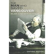 The Man Who Saved Vancouver: Major James Skitt Matthews