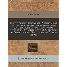 The swearer's doom; or, A discourse setting forth the great sinfulness and danger of rash and vain swearing. By John Rost M.A. rector of Offwell and Gittisham in Devon (1695) by John Rost (2010-12-13)