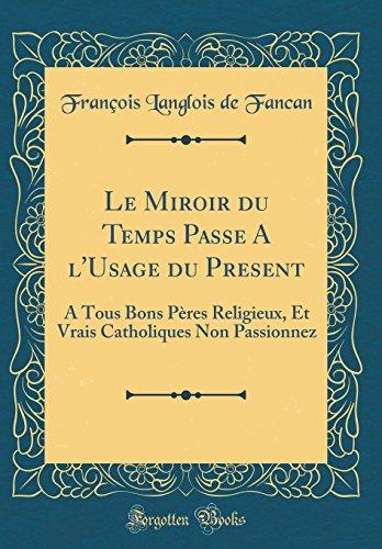 Le Miroir Du Temps Passe A L'usage Du Present: A Tous Bons Pres Religieux, Et Vrais Catholiques Non Passionnez (Classic Reprint)