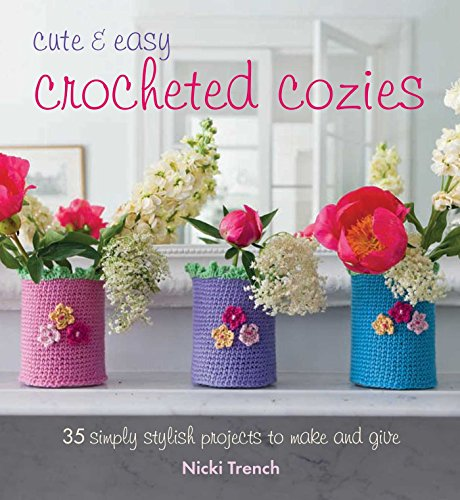 Cute and Easy Crocheted Cozies: 35 Simply Stylish Projects to Make and Give por Nicki Trench