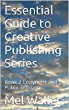 Essential Guide  to  Creative Publishing  Series: Book 2 Copyright and Public Domain (Essential Guide  to  Creative Publishing Series)