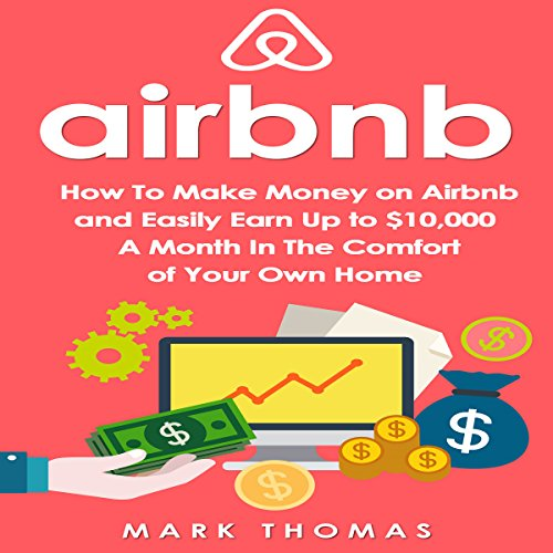 Airbnb: How to Make Money on Airbnb and Easily Earn Up to $10,000 a Month in the Comfort of Your Own Home - Mark Thomas - Unabridged