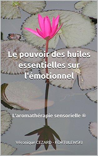 Le pouvoir des huiles essentielles sur l'émotionnel: L'aromathérapie sensorielle par Véronique CEZARD - KORTULEWSKI