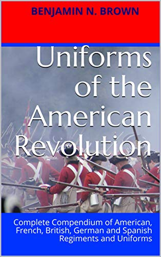 Uniforms of the American Revolution: Complete Compendium of American, French, British, German and Spanish Regiments and Uniforms (English Edition)