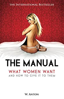 The Manual: What Women Want and How to Give It to Them by [Anton, W.]