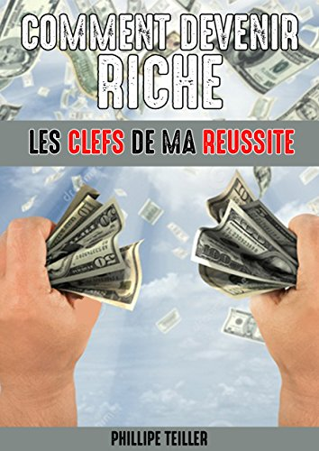 Comment Devenir Riche : Les Clés De Ma Réussite ! Toutes Les Etapes A suivre Pour Devenir Riche