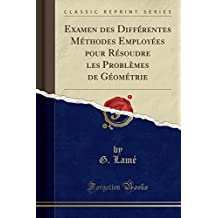 Examen Des Differentes Methodes Employees Pour Resoudre Les Problemes de Geometrie (Classic Reprint)