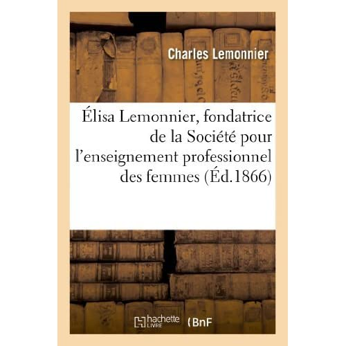 Elisa Lemonnier, Fondatrice de La Societe Pour L Enseignement Professionnel Des Femmes (Histoire) by Lemonnier-C (2013-04-28)