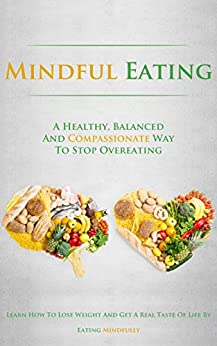 Mindful Eating: A Healthy, Balanced and Compassionate Way To Stop Overeating, How To Lose Weight and Get a Real Taste of Life by Eating Mindfully by [Lindstrom, Simeon]