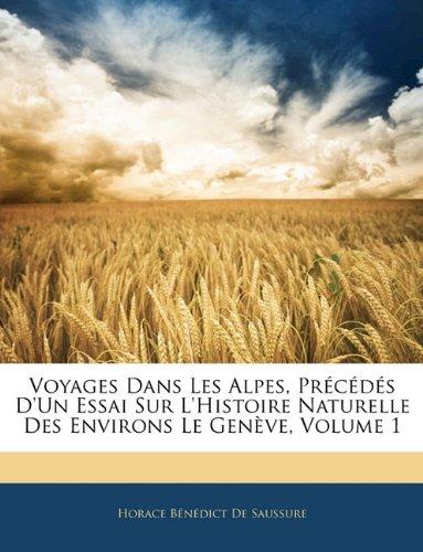 Voyages Dans Les Alpes, Précédés D'un Essai Sur L'histoire Naturelle Des Environs Le Genève, Volume 1