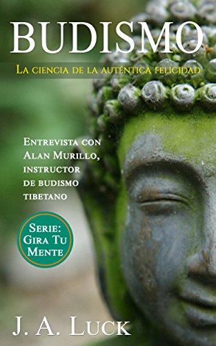 Budismo: La ciencia de la auténtica felicidad (Gira Tu Mente nº 1) por J. A. Luck