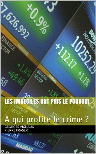 Les imbéciles ont pris le pouvoir: À qui profite le crime ? par Georges Vignaux