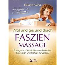 Vital und gesund durch Faszien-Massage Übungen zur Selbsthilfe, um schmerzfrei, beweglich und kraftvoll zu werden
