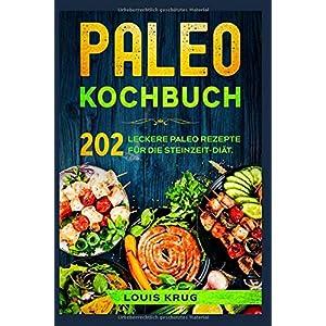 Paleo Kochbuch: 202 leckere Paleo Rezepte für die Steinzeit-Diät.