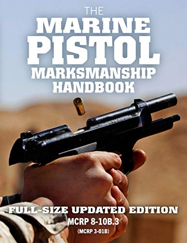 The Marine Pistol Marksmanship Handbook: Full-Size Updated Edition: Master the Combat Pistol! MCRP 8-10B.3 (MCRP 3-01B) (Carlile Military Librar, Band 49) -
