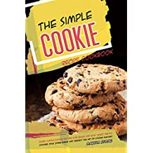 The Simple Cookie Recipe Cookbook: Super-Simple Cookie Recipes for Quick and Easy Sweet Treats - Channel Your Inner Baker and Perfect the Art of Cookie Making! (English Edition)