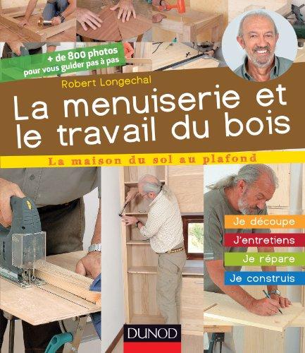 La menuiserie et le travail du bois : J'entretiens, je répare, je construis (La maison du sol au plafond)