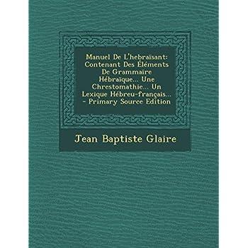 Manuel De L'hebraïsant: Contenant Des Éléments De Grammaire Hébraïque... Une Chrestomathie... Un Lexique Hébreu-français...