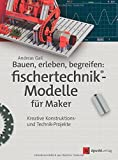 Bauen, erleben, begreifen: fischertechnik®-Modelle für Maker: Kreative Konstruktions- und Technik-Projekte