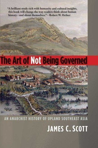 The Art of Not Being Governed: An Anarchist History of Upland Southeast Asia by Professor James C. Scott (Nov 30 2010)