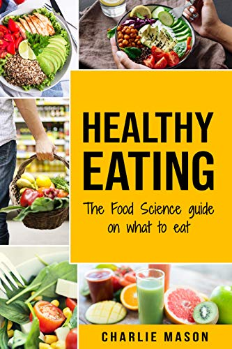 Healthy Eating: The Food Science Guide on What To Eat Healthy Eating