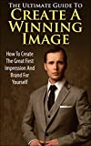 The Ultimate Guide To Create A Winning Image: How to Create The Great First Impression And Brand For Yourself (Winning Personality, Brand, How to create brand, Personality Development)