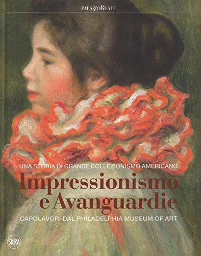 Impressionismo e avanguardie. Capolavori dal Philadelphia Museum of Art. Catalogo della mostra (Milano, 8 marzo-2 settembre 2018). Ediz. a colori