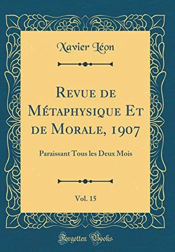 Revue de Métaphysique Et de Morale, 1907, Vol. 15: Paraissant Tous Les Deux Mois (Classic Reprint) par Xavier Leon