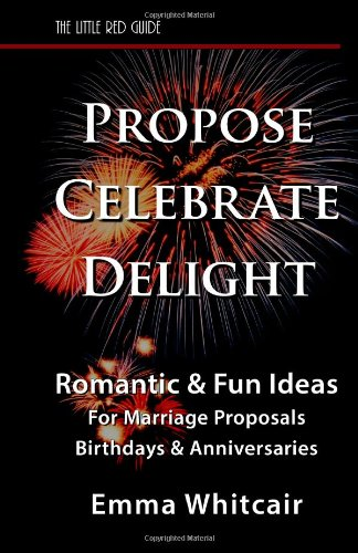 Propose, Celebrate, Delight: Romantic & Fun Ideas for Marriage Proposals, Birthdays, & Anniversaries