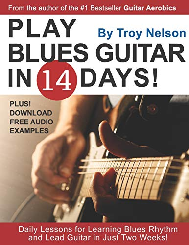 PLAY BLUES GUITAR IN 14 DAYS: Daily Lessons for Learning Blues Rhythm and Lead Guitar in Just Two Weeks! par Troy Nelson