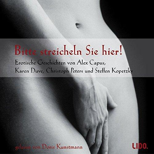 Bitte streicheln Sie hier !: Erotische Geschichten von Alex Capus, Christoph Peters und Karen Duve.