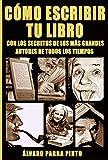 Cómo escribir tu libro: ¡Con los secretos de los más grandes autores de todos los tiempos! (Spanish Edition)