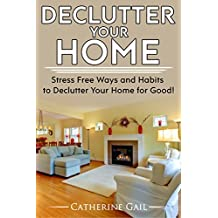 Declutter Your Home: Declutter your home, Reduce stress and Organize your home ( Minamilist, Minamilism, Organize, save money, lower stress, simplify, ... minamilistic, De clutter (English Edition)