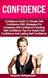Confidence: Confidence Guide To Greater Self Confidence With Strategies For Increasing Self Confidence Including Self Confidence Tips For Instant Self ... Confidence (Confidence And Self Esteem)