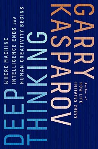 Deep Thinking: Where Machine Intelligence Ends and Human Creativity Begins por Garry Kasparov