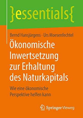 Ökonomische Inwertsetzung zur Erhaltung des Naturkapitals: Wie eine ökonomische Perspektive helfen kann (essentials)