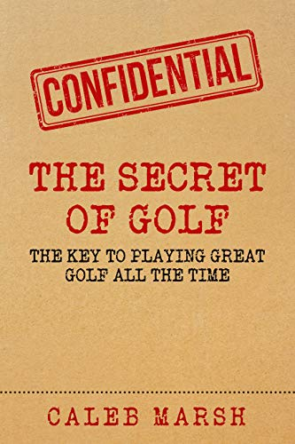 The Secret of Golf: The Key to Playing Great Golf All The Time (English Edition) por Caleb Marsh
