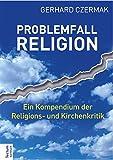 Problemfall Religion: Ein Kompendium der Religions- und Kirchenkritik - Gerhard Czermak