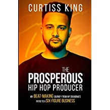 The Prosperous Hip Hop Producer: My Beat-Making Journey from My Grandma's Patio to a Six-Figure Business (The Prosperous Series Book 2) (English Edition)