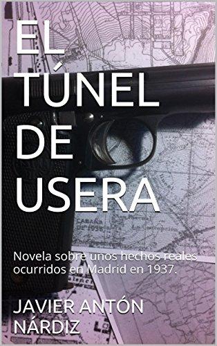 EL  TÚNEL  DE  USERA: Novela sobre  unos hechos reales ocurridos en Madrid en 1937. por JAVIER ANTÓN NÁRDIZ