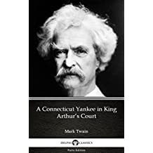 A Connecticut Yankee in King Arthur's Court by Mark Twain (Illustrated) (Delphi Parts Edition (Mark Twain))